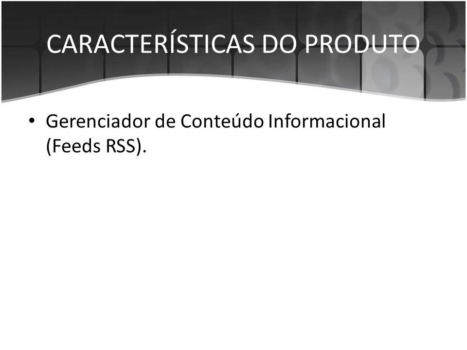 CARACTERÍSTICAS DO PRODUTO • Gerenciador de Conteúdo Informacional (Feeds RSS).