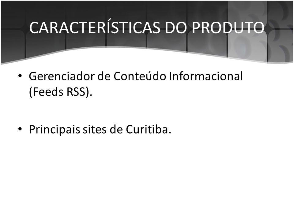 CARACTERÍSTICAS DO PRODUTO • Gerenciador de Conteúdo Informacional (Feeds RSS). • Principais sites de Curitiba.