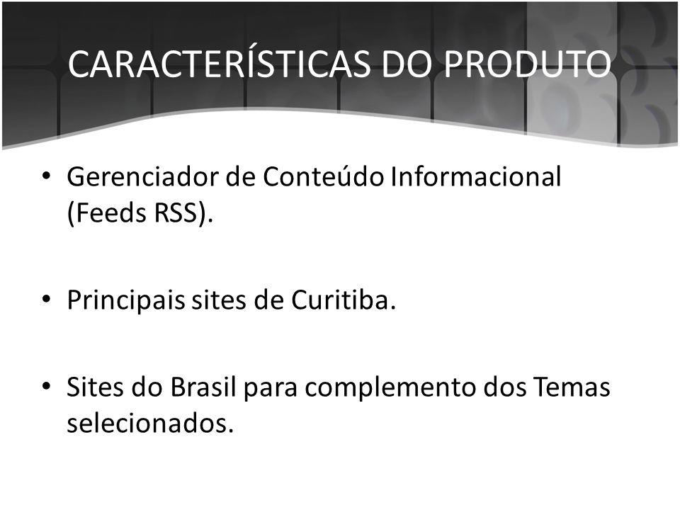 CARACTERÍSTICAS DO PRODUTO • Gerenciador de Conteúdo Informacional (Feeds RSS). • Principais sites de Curitiba. • Sites do Brasil para complemento dos