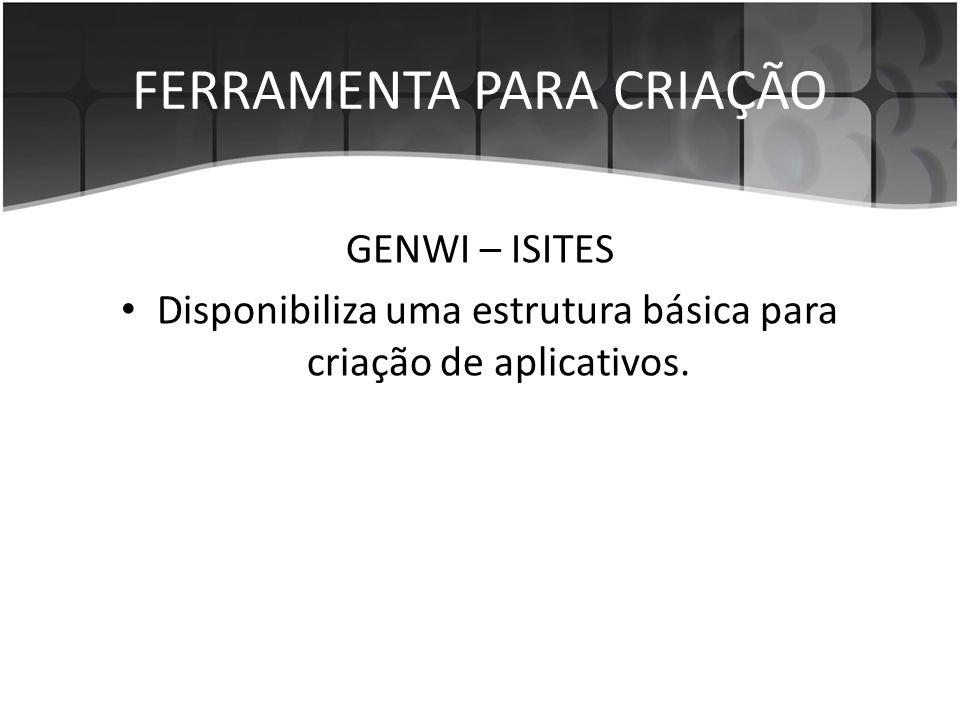FERRAMENTA PARA CRIAÇÃO GENWI – ISITES • Disponibiliza uma estrutura básica para criação de aplicativos.