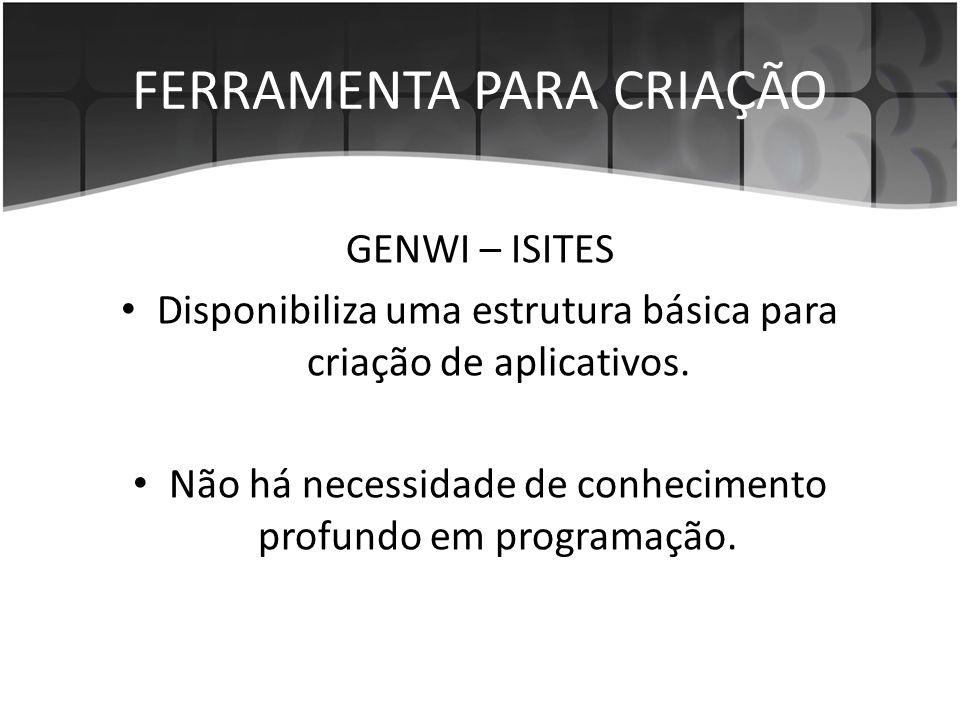 FERRAMENTA PARA CRIAÇÃO GENWI – ISITES • Disponibiliza uma estrutura básica para criação de aplicativos. • Não há necessidade de conhecimento profundo