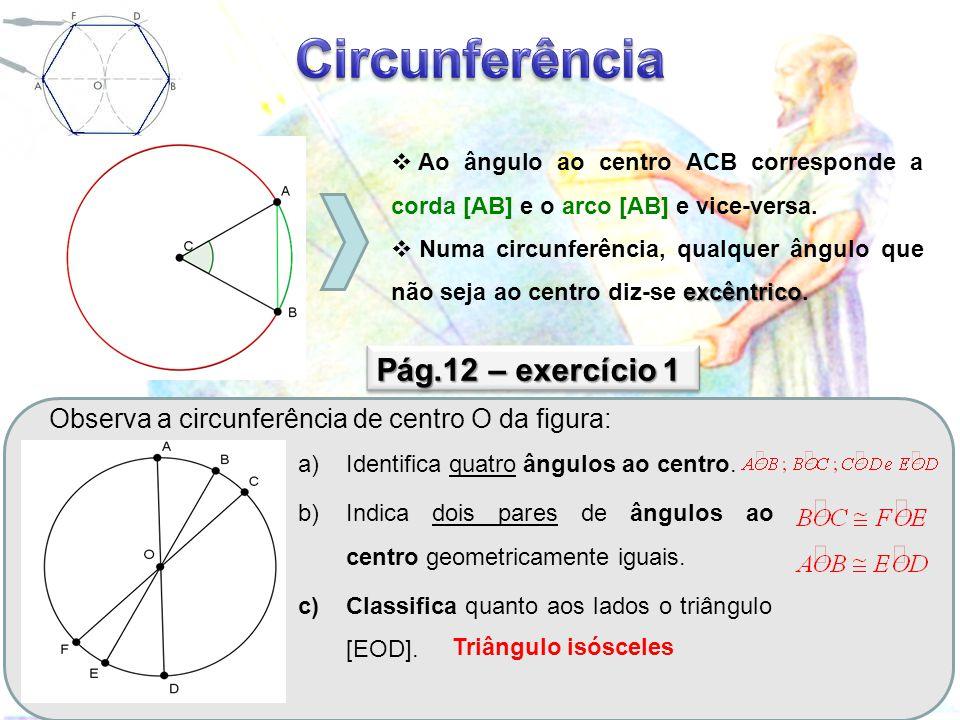 - a cada ângulo ao centro corresponde um arco e vice-versa Numa circunferência: - A arcos iguais correspondem cordas e ângulos ao centro iguais - A ângulos ao centro iguais correspondem arcos e cordas iguais - A cordas iguais correspondem arcos e ângulos ao centro iguais - A amplitude de um arco é igual à amplitude do ângulo ao centro correspondente C F G H I C A B E D