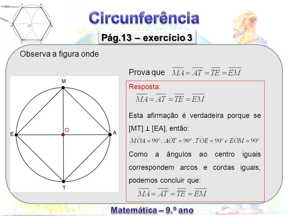 Observa a figura onde Pág.13 – exercício 3 Prova que Resposta: Esta afirmação é verdadeira porque se [MT]  [EA], então: Como a ângulos ao centro iguais correspondem arcos e cordas iguais, podemos concluir que: