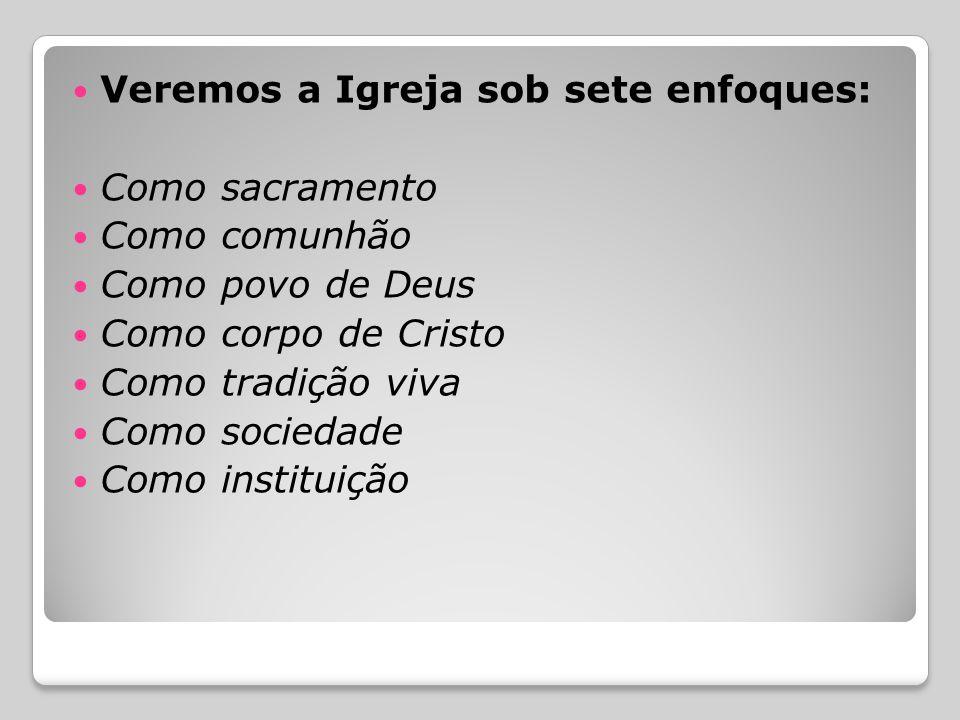  Veremos a Igreja sob sete enfoques:  Como sacramento  Como comunhão  Como povo de Deus  Como corpo de Cristo  Como tradição viva  Como sociedade  Como instituição