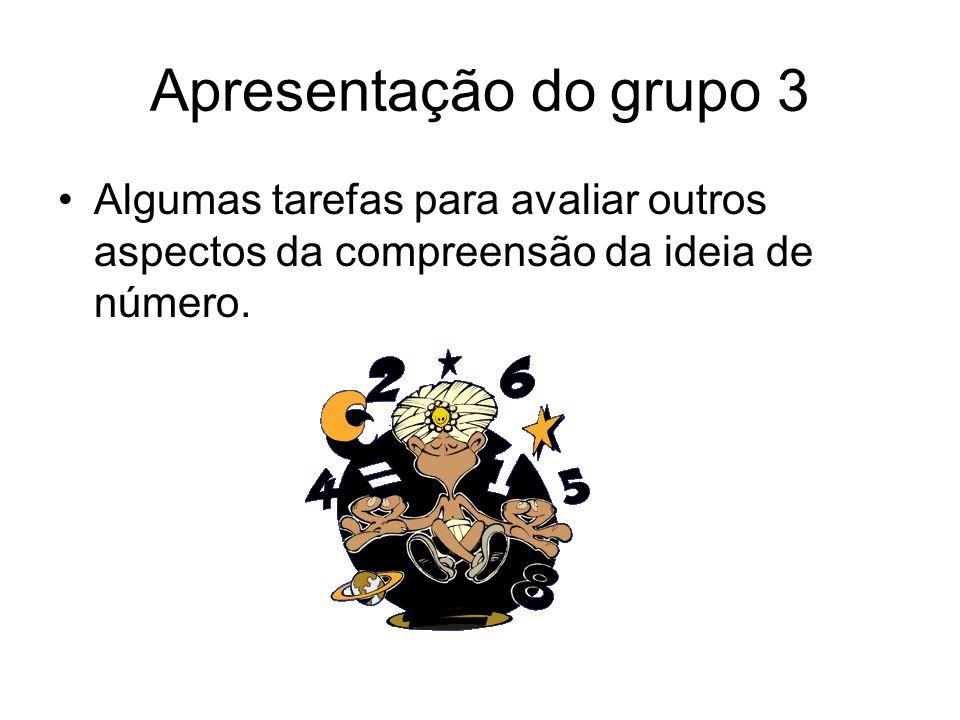 Apresentação do grupo 3 •Algumas tarefas para avaliar outros aspectos da compreensão da ideia de número.