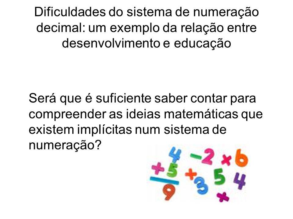 Dificuldades do sistema de numeração decimal: um exemplo da relação entre desenvolvimento e educação Será que é suficiente saber contar para compreender as ideias matemáticas que existem implícitas num sistema de numeração?
