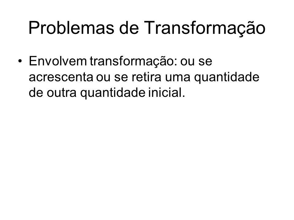 Problemas de Transformação •Envolvem transformação: ou se acrescenta ou se retira uma quantidade de outra quantidade inicial.
