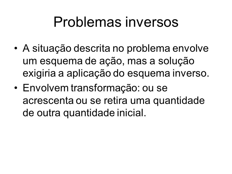 Problemas inversos •A situação descrita no problema envolve um esquema de ação, mas a solução exigiria a aplicação do esquema inverso.
