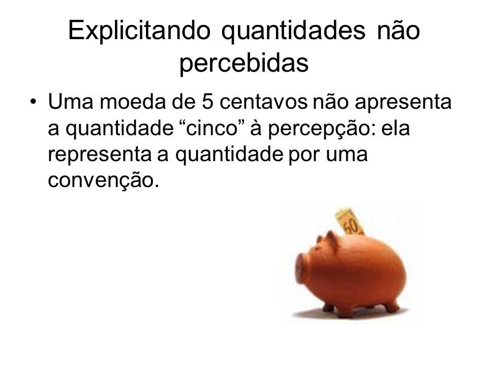 Explicitando quantidades não percebidas •Uma moeda de 5 centavos não apresenta a quantidade cinco à percepção: ela representa a quantidade por uma convenção.