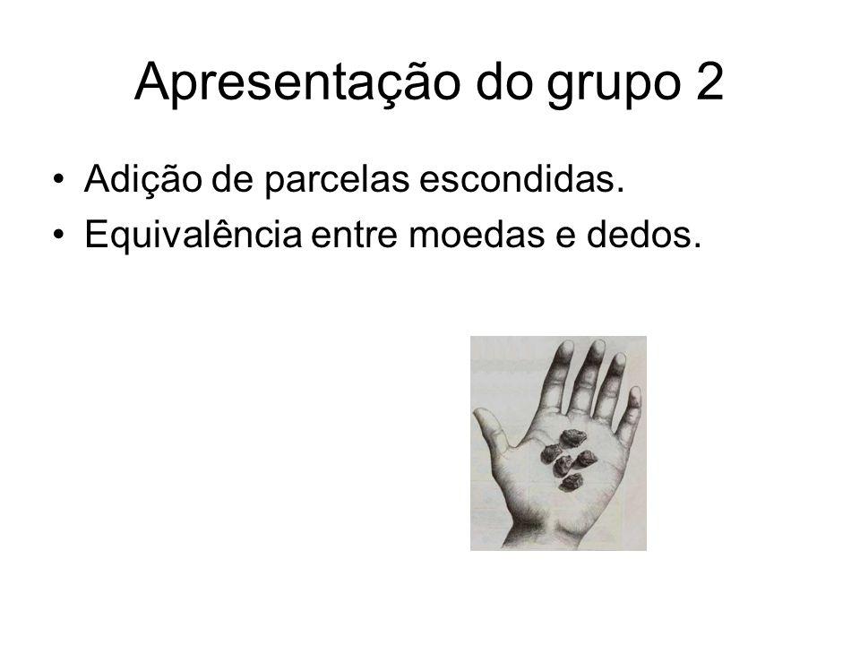 Apresentação do grupo 2 •Adição de parcelas escondidas. •Equivalência entre moedas e dedos.
