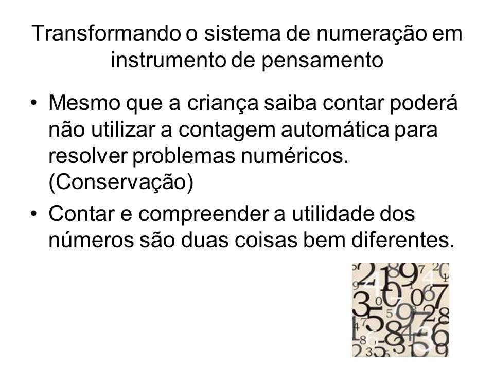 Transformando o sistema de numeração em instrumento de pensamento •Mesmo que a criança saiba contar poderá não utilizar a contagem automática para resolver problemas numéricos.