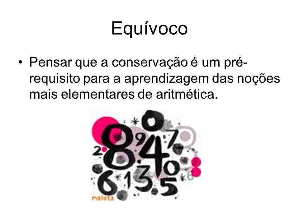 Equívoco •Pensar que a conservação é um pré- requisito para a aprendizagem das noções mais elementares de aritmética.