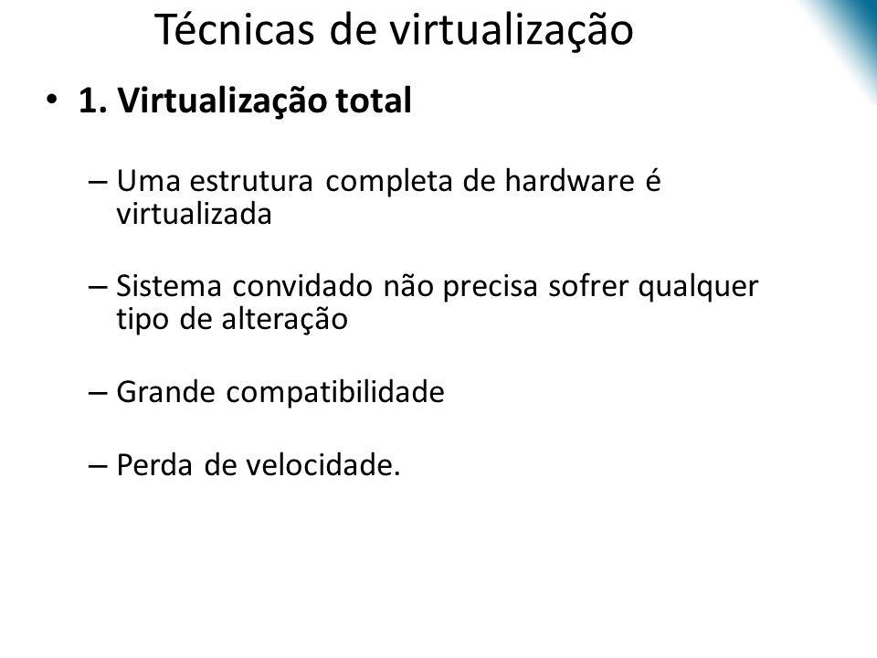 Técnicas de virtualização • 1. Virtualização total – Uma estrutura completa de hardware é virtualizada – Sistema convidado não precisa sofrer qualquer