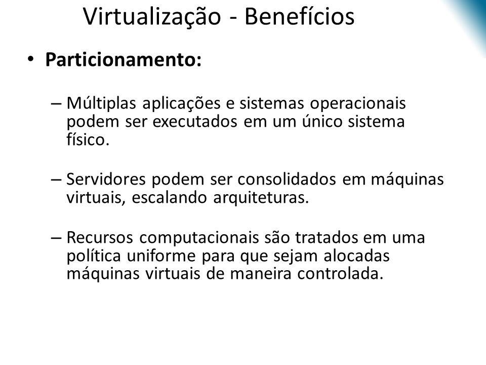 Virtualização - Benefícios • Particionamento: – Múltiplas aplicações e sistemas operacionais podem ser executados em um único sistema físico. – Servid