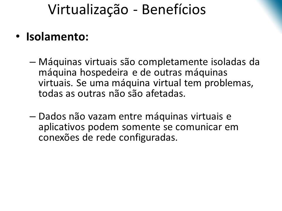 Virtualização - Benefícios • Isolamento: – Máquinas virtuais são completamente isoladas da máquina hospedeira e de outras máquinas virtuais. Se uma má
