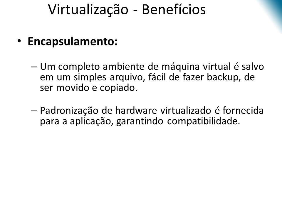 Virtualização - Benefícios • Encapsulamento: – Um completo ambiente de máquina virtual é salvo em um simples arquivo, fácil de fazer backup, de ser mo