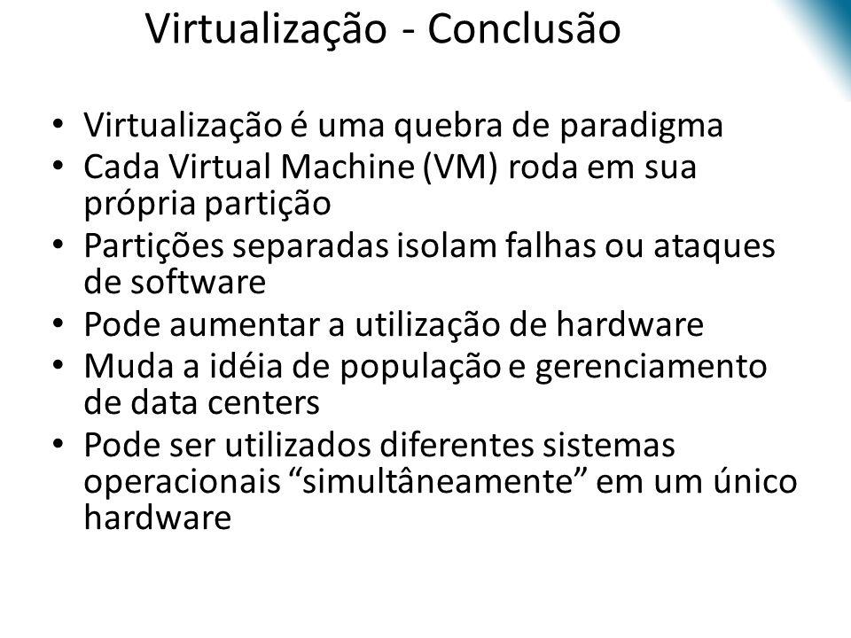 Virtualização - Conclusão • Virtualização é uma quebra de paradigma • Cada Virtual Machine (VM) roda em sua própria partição • Partições separadas iso