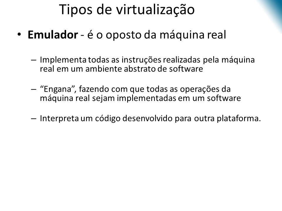 Tipos de virtualização • Emulador - é o oposto da máquina real – Implementa todas as instruções realizadas pela máquina real em um ambiente abstrato d