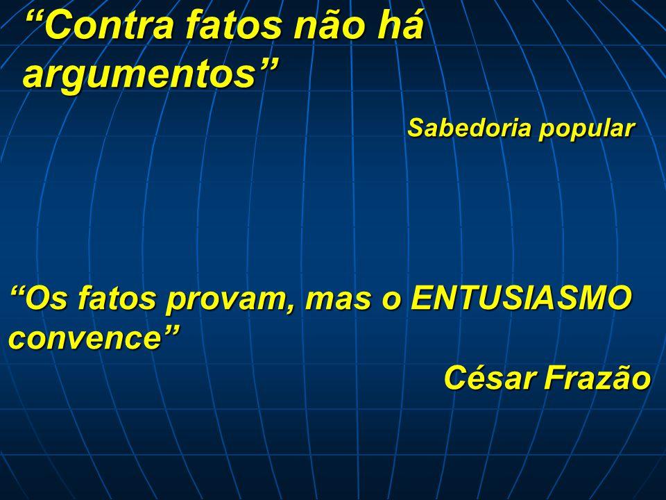 """""""Contra fatos não há argumentos"""" Sabedoria popular """"Os fatos provam, mas o ENTUSIASMO convence"""" César Frazão"""