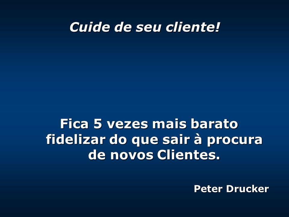 Fica 5 vezes mais barato fidelizar do que sair à procura de novos Clientes. Peter Drucker Cuide de seu cliente!