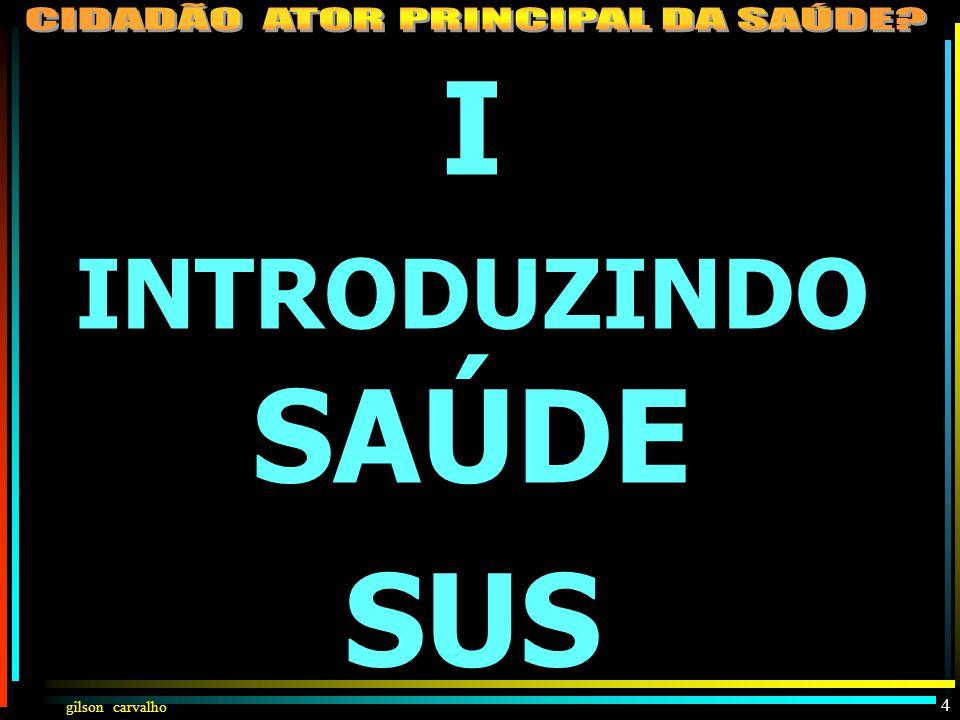 gilson carvalho I – INTRODUZINDO SAÚDE-SUS II – CLAREANDO CONCEITOS: CIDADÃO, SUJEITO HISTÓRICO, ATOR III – PARTICIPAÇÃO DO CIDADÃO NA SAÚDE COMO INDI
