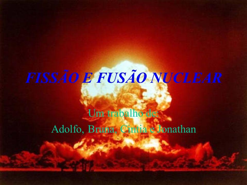 FISSÃO E FUSÃO NUCLEAR Um trabalho de: Adolfo, Bruna, Cintia e Jonathan