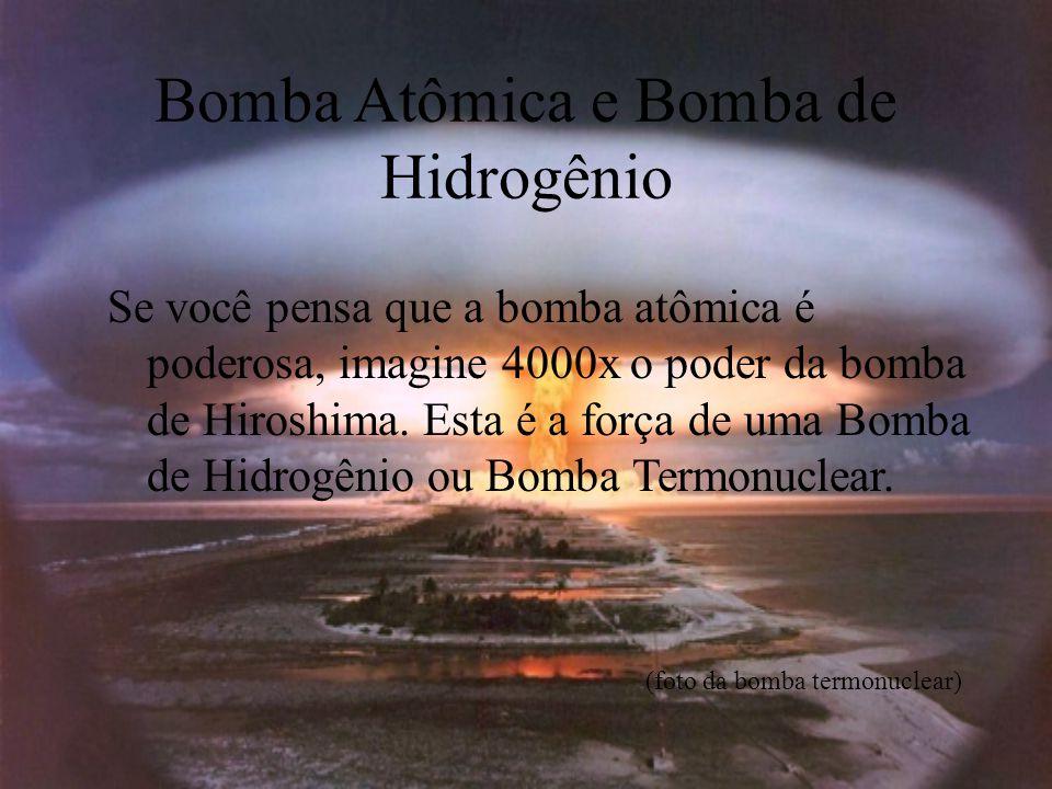 Bomba Atômica e Bomba de Hidrogênio Se você pensa que a bomba atômica é poderosa, imagine 4000x o poder da bomba de Hiroshima. Esta é a força de uma B