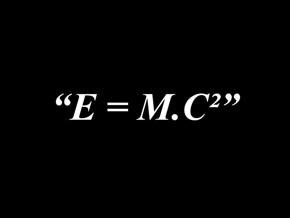 """""""E = M.C²"""""""