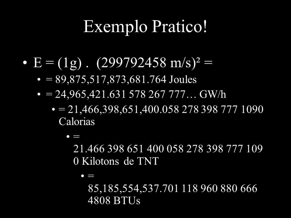 Exemplo Pratico! •E = (1g). (299792458 m/s)² = •= 89,875,517,873,681.764 Joules •= 24,965,421.631 578 267 777… GW/h •= 21,466,398,651,400.058 278 398