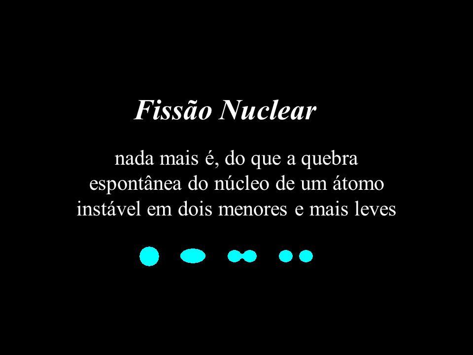 Fissão Nuclear nada mais é, do que a quebra espontânea do núcleo de um átomo instável em dois menores e mais leves