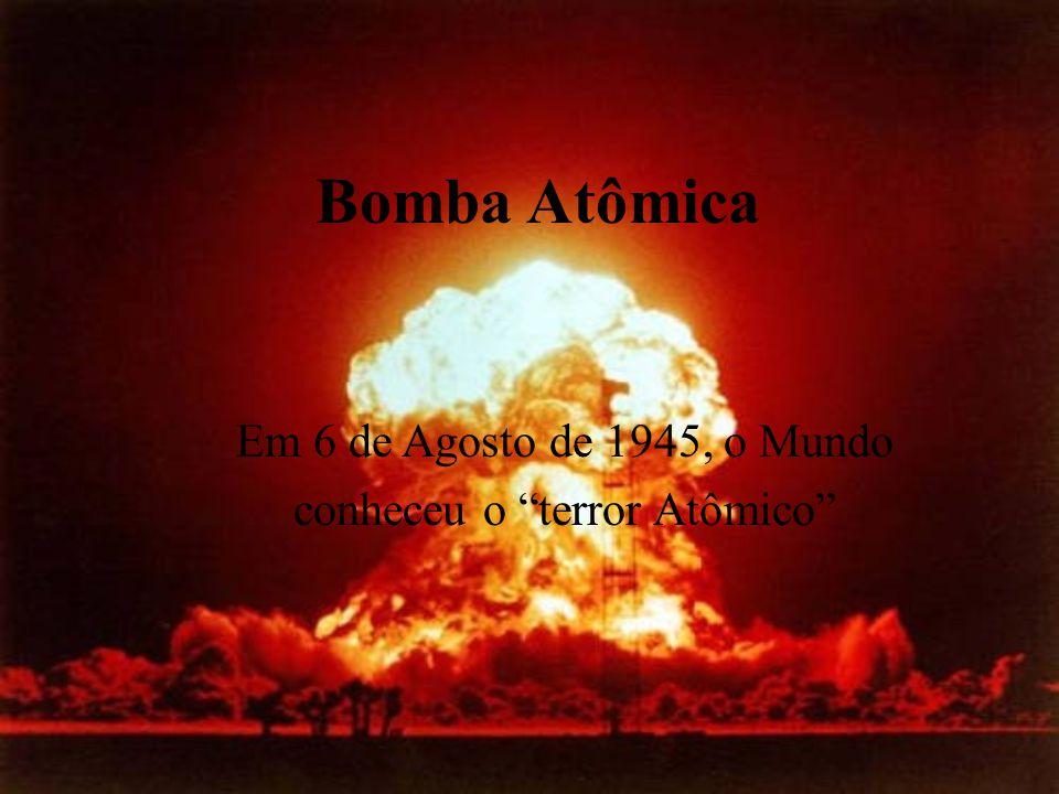 Bomba Atômica Em 6 de Agosto de 1945, o Mundo conheceu o terror Atômico