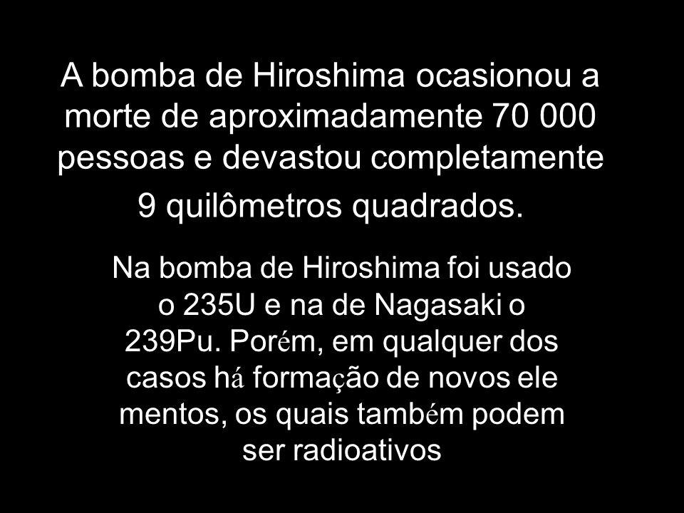 A bomba de Hiroshima ocasionou a morte de aproximadamente 70 000 pessoas e devastou completamente 9 quilômetros quadrados. Na bomba de Hiroshima foi u
