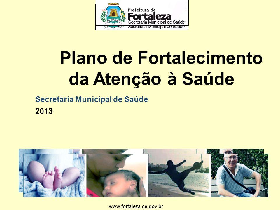 www.fortaleza.ce.gov.br Plano de Fortalecimento da Atenção à Saúde 2013 Secretaria Municipal de Saúde