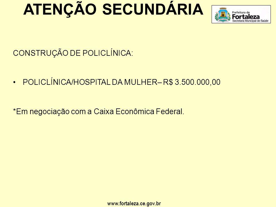 www.fortaleza.ce.gov.br ATENÇÃO SECUNDÁRIA CONSTRUÇÃO DE POLICLÍNICA: •POLICLÍNICA/HOSPITAL DA MULHER– R$ 3.500.000,00 *Em negociação com a Caixa Econ