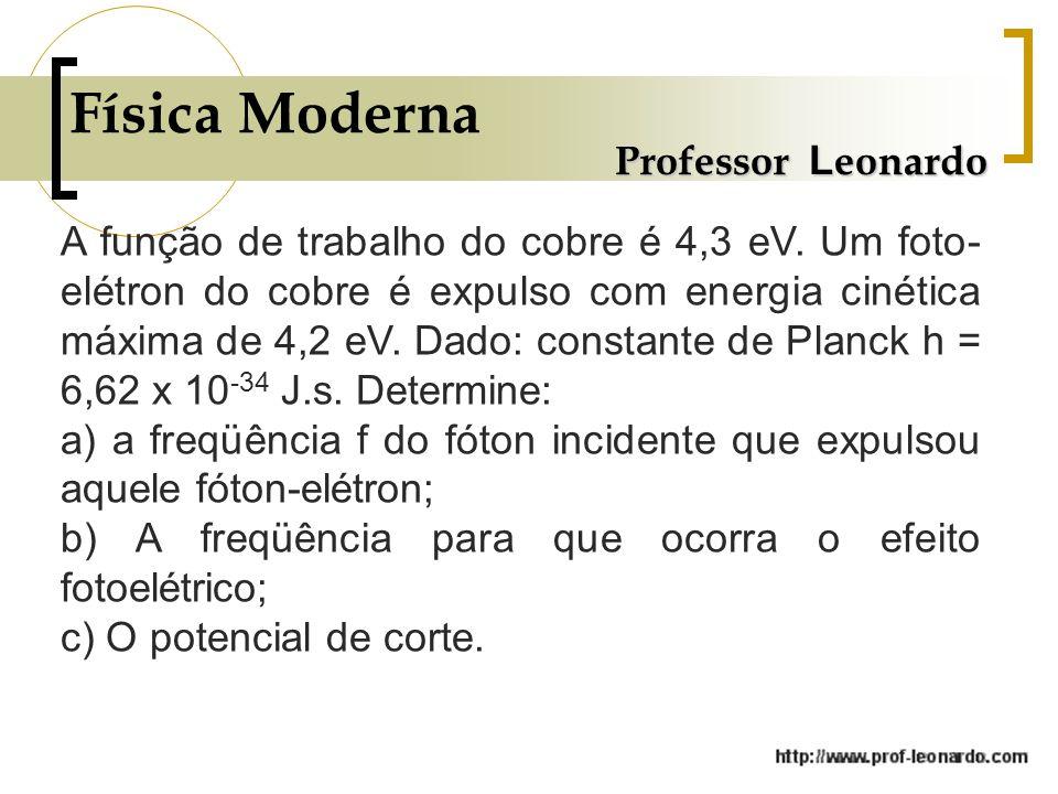 Física Moderna Professor L eonardo A função de trabalho do cobre é 4,3 eV. Um foto- elétron do cobre é expulso com energia cinética máxima de 4,2 eV.