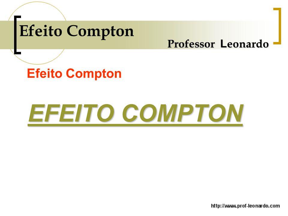 Professor L eonardo Efeito Compton EFEITO COMPTON EFEITO COMPTON
