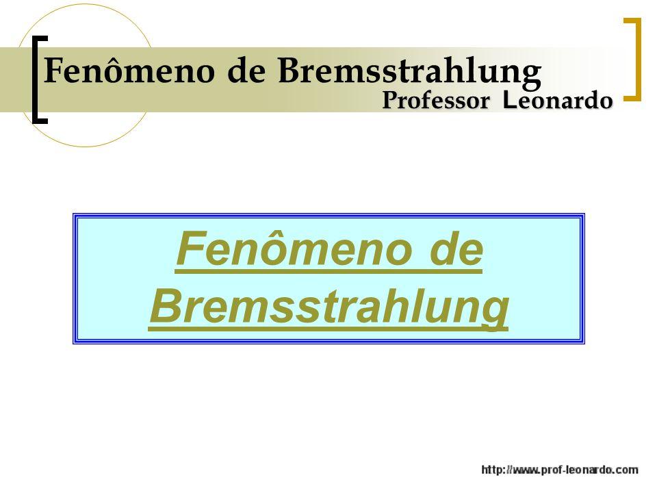 Fenômeno de Bremsstrahlung Professor L eonardo Fenômeno de Bremsstrahlung