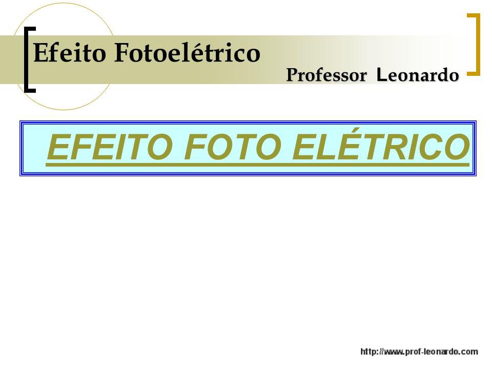 Professor L eonardo Efeito Fotoelétrico EFEITO FOTO ELÉTRICO