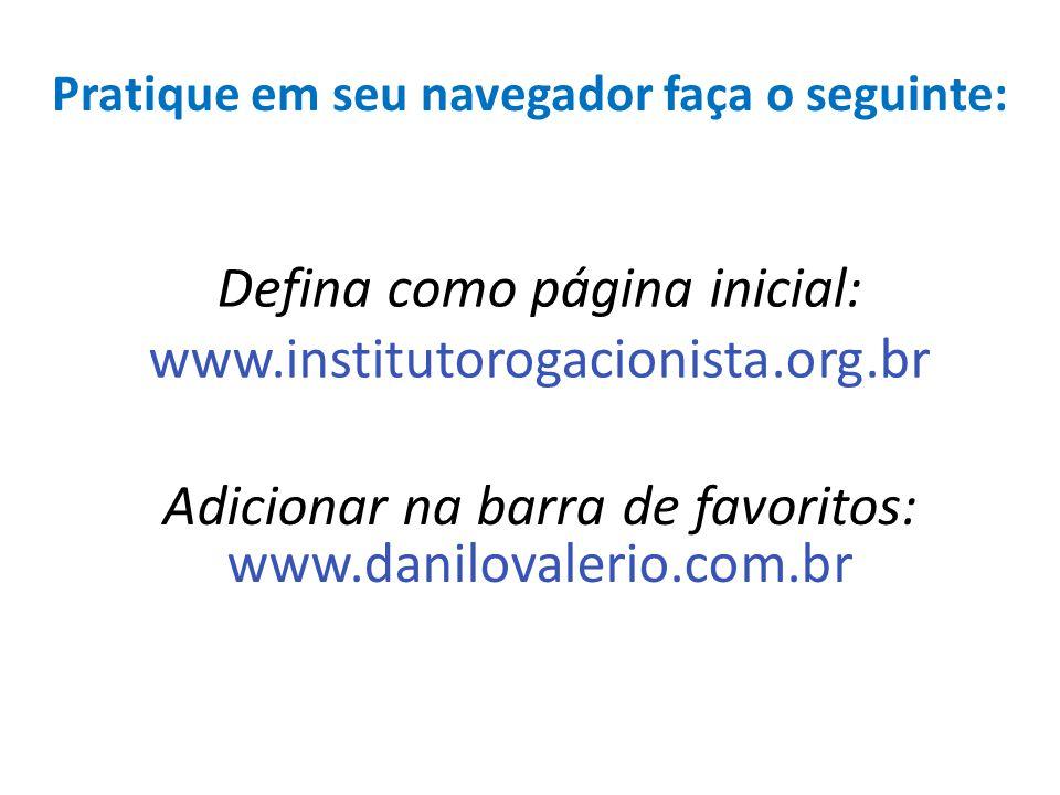Defina como página inicial: www.institutorogacionista.org.br Adicionar na barra de favoritos: www.danilovalerio.com.br Pratique em seu navegador faça