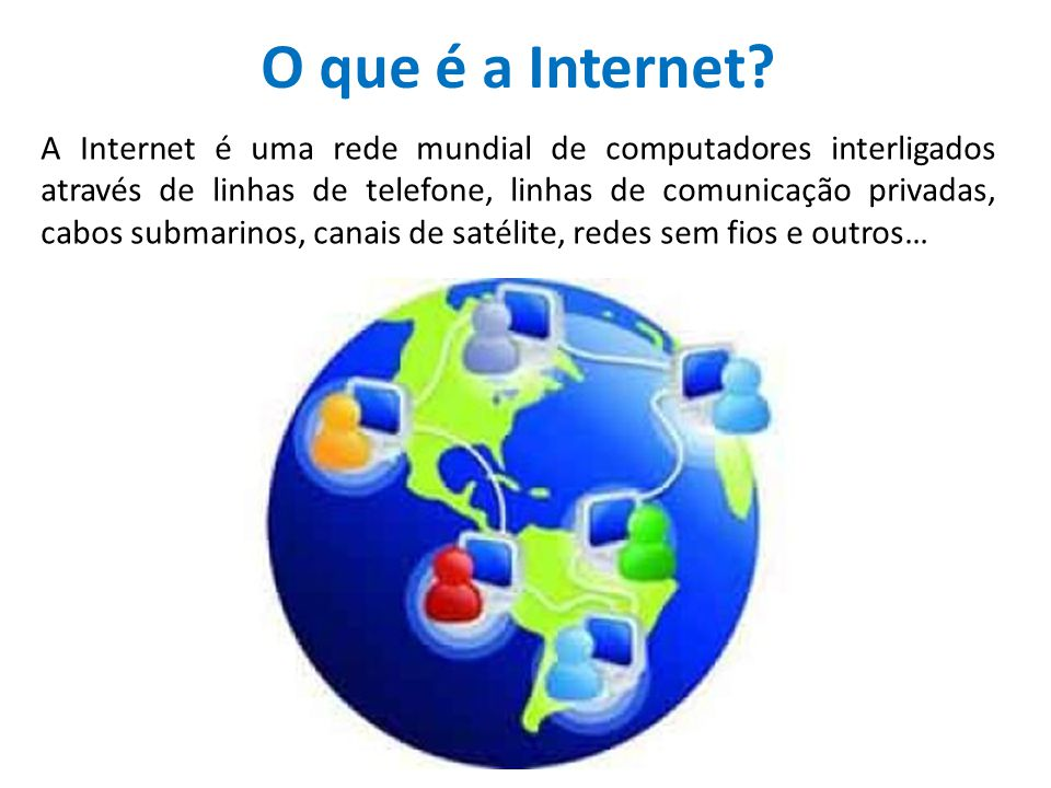 O que é a Internet? A Internet é uma rede mundial de computadores interligados através de linhas de telefone, linhas de comunicação privadas, cabos su