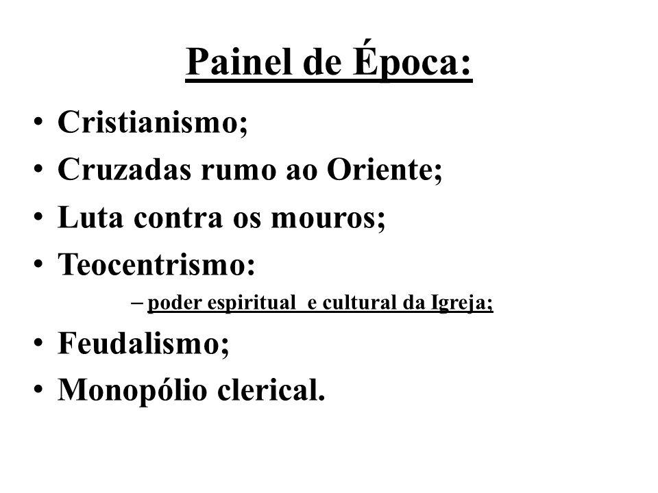 Painel de Época: • Cristianismo; • Cruzadas rumo ao Oriente; • Luta contra os mouros; • Teocentrismo: – poder espiritual e cultural da Igreja; • Feuda