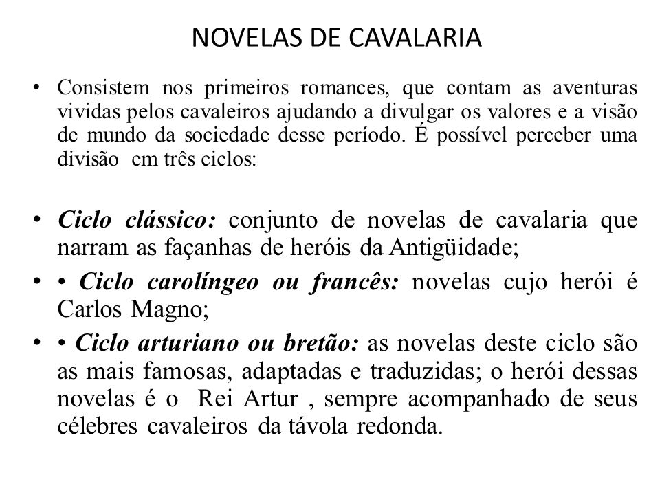 Ciclo arturiano ou bretão • Essa Matéria da Bretanha é uma das fontes que dão origem às novelas de cavalaria portuguesas: tanto que as novelas portuguesas mais importantes pertencem ao Ciclo Arturiano ou Bretão, como José de Arimatéia , História de Merlin , etc.