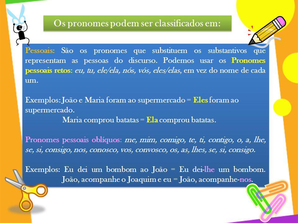 Os pronomes podem ser classificados em: Pessoais: São os pronomes que substituem os substantivos que representam as pessoas do discurso. Podemos usar