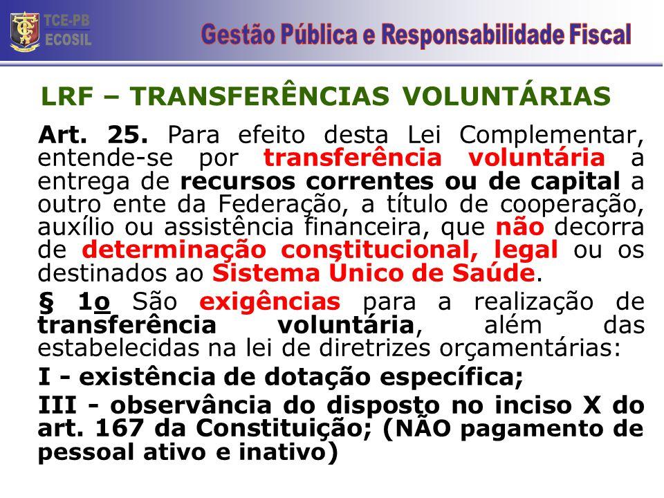 LRF – TRANSFERÊNCIAS VOLUNTÁRIAS Art. 25. Para efeito desta Lei Complementar, entende-se por transferência voluntária a entrega de recursos correntes