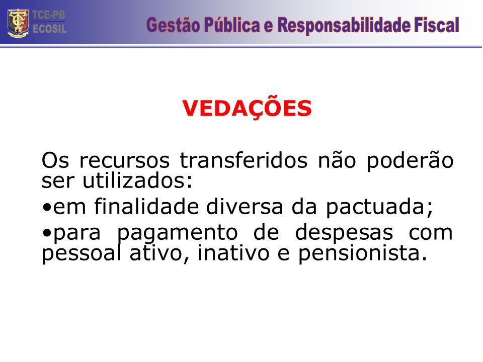 VEDAÇÕES Os recursos transferidos não poderão ser utilizados: •em finalidade diversa da pactuada; •para pagamento de despesas com pessoal ativo, inati