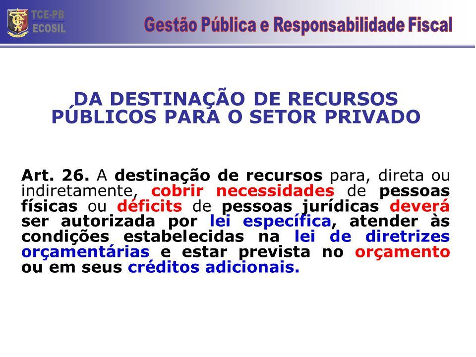 DA DESTINAÇÃO DE RECURSOS PÚBLICOS PARA O SETOR PRIVADO Art. 26. A destinação de recursos para, direta ou indiretamente, cobrir necessidades de pessoa