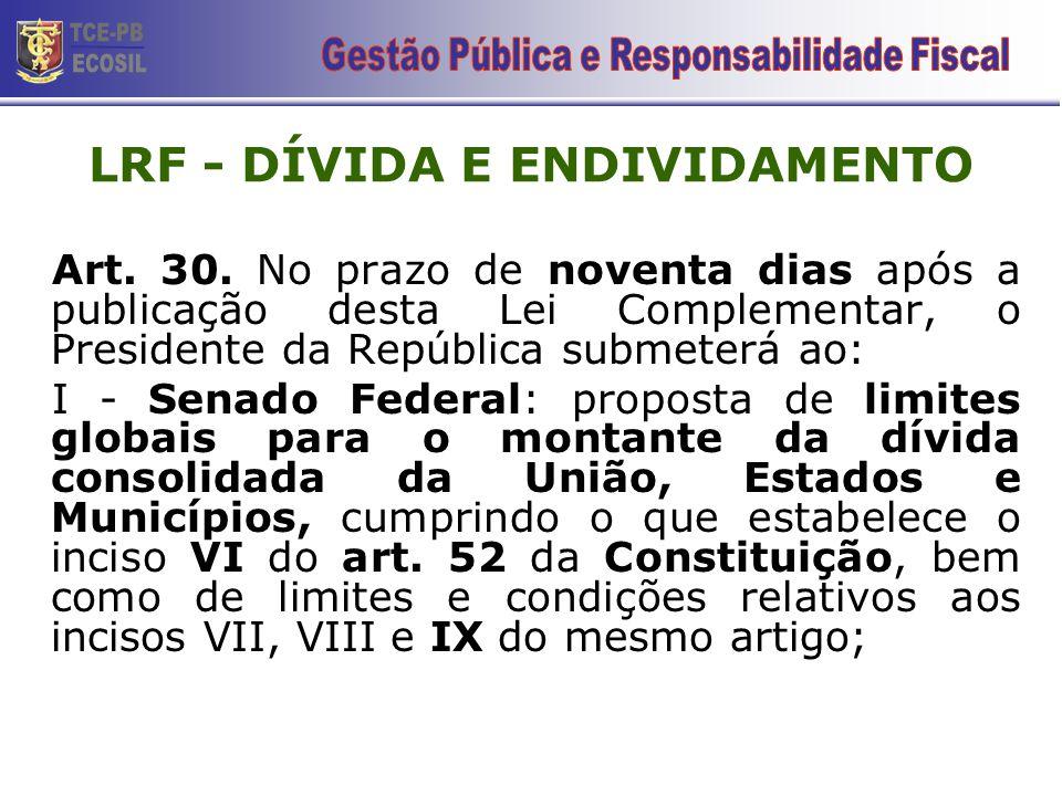 LRF - DÍVIDA E ENDIVIDAMENTO Art. 30. No prazo de noventa dias após a publicação desta Lei Complementar, o Presidente da República submeterá ao: I - S