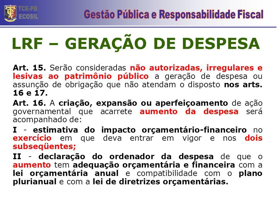LRF – GERAÇÃO DE DESPESA Art. 15. Serão consideradas não autorizadas, irregulares e lesivas ao patrimônio público a geração de despesa ou assunção de