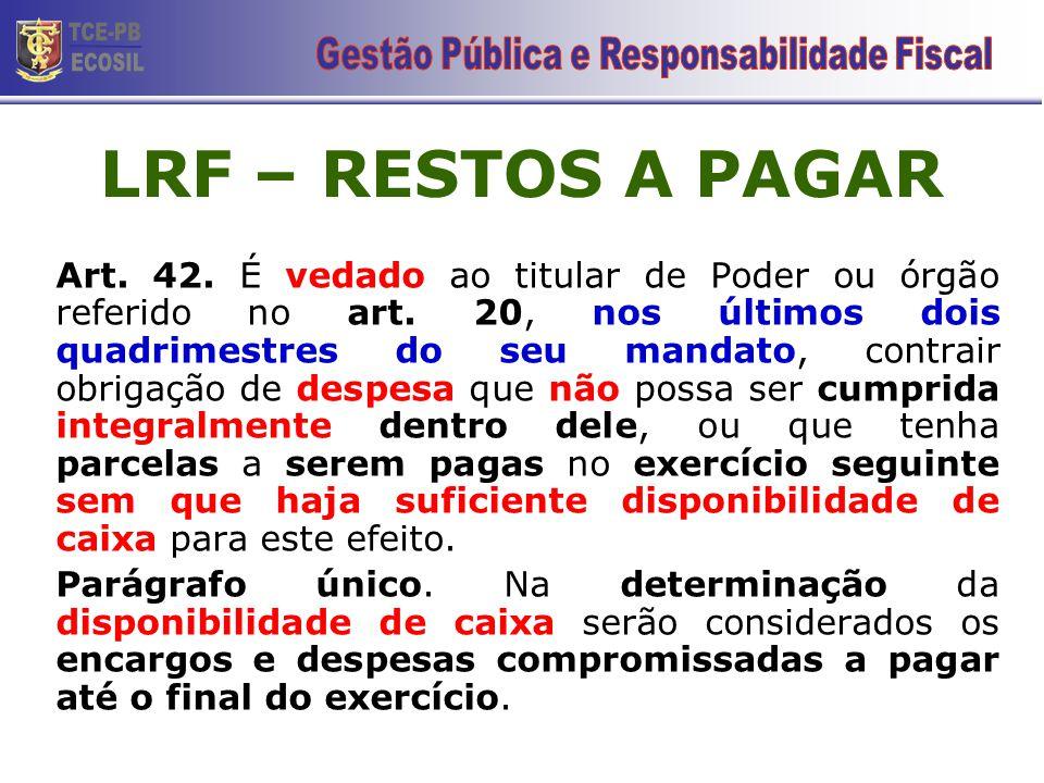 LRF – RESTOS A PAGAR Art. 42. É vedado ao titular de Poder ou órgão referido no art. 20, nos últimos dois quadrimestres do seu mandato, contrair obrig