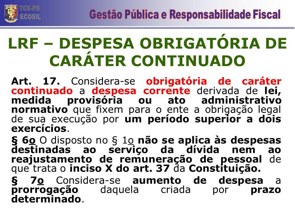 LRF – DESPESA OBRIGATÓRIA DE CARÁTER CONTINUADO Art. 17. Considera-se obrigatória de caráter continuado a despesa corrente derivada de lei, medida pro